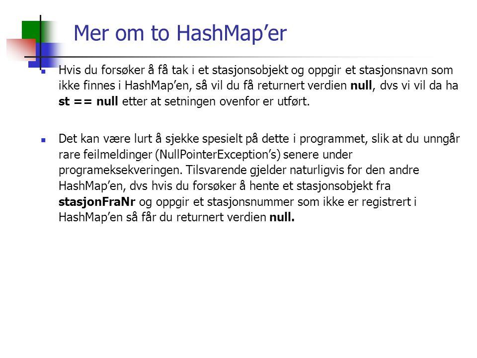 Mer om to HashMap'er Hvis du forsøker å få tak i et stasjonsobjekt og oppgir et stasjonsnavn som ikke finnes i HashMap'en, så vil du få returnert verdien null, dvs vi vil da ha st == null etter at setningen ovenfor er utført.