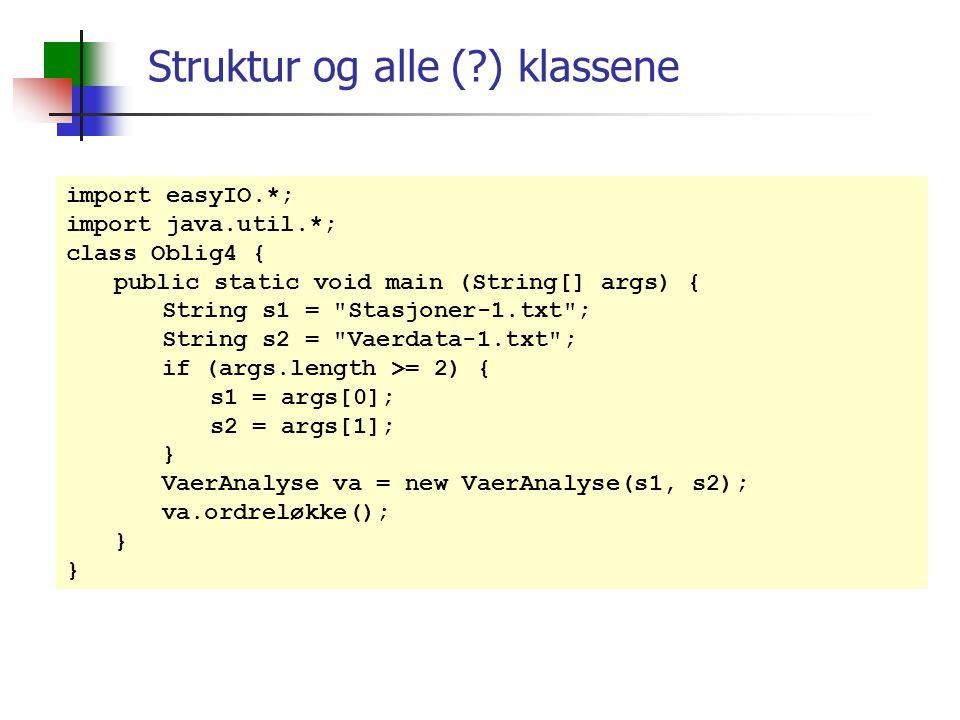 Struktur og alle (?) klassene import easyIO.*; import java.util.*; class Oblig4 { public static void main (String[] args) { String s1 = Stasjoner-1.txt ; String s2 = Vaerdata-1.txt ; if (args.length >= 2) { s1 = args[0]; s2 = args[1]; } VaerAnalyse va = new VaerAnalyse(s1, s2); va.ordreløkke(); }