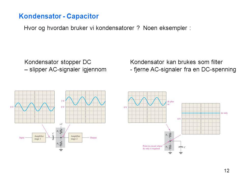 12 Kondensator - Capacitor Hvor og hvordan bruker vi kondensatorer ? Noen eksempler : Kondensator stopper DC – slipper AC-signaler igjennom Kondensato