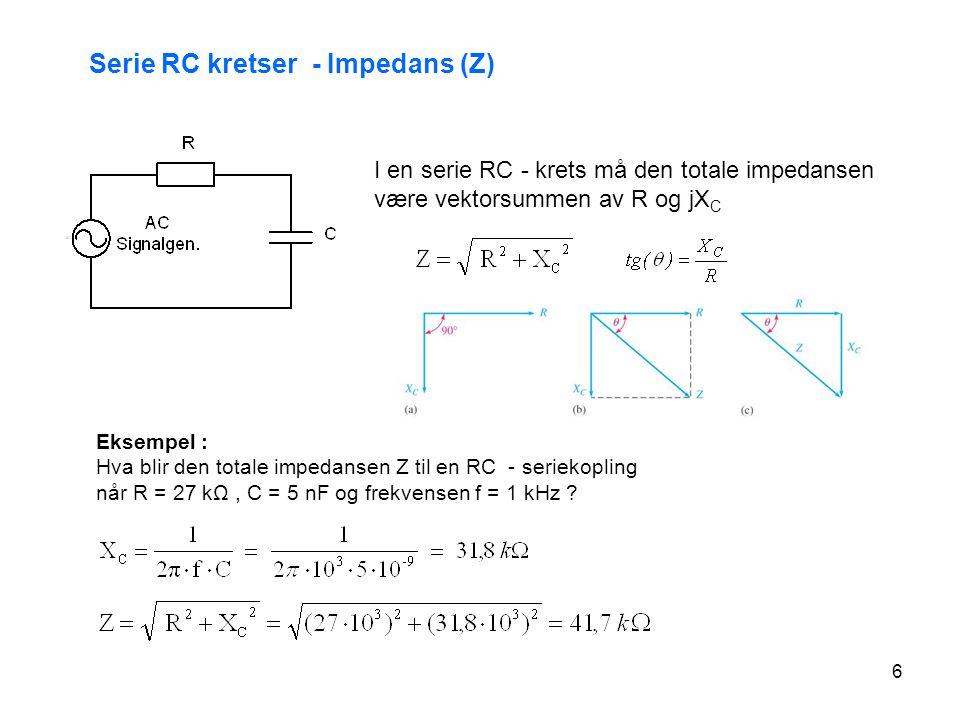 6 Serie RC kretser - Impedans (Z) Eksempel : Hva blir den totale impedansen Z til en RC - seriekopling når R = 27 kΩ, C = 5 nF og frekvensen f = 1 kHz