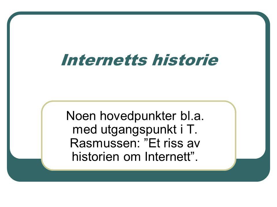 """Internetts historie Noen hovedpunkter bl.a. med utgangspunkt i T. Rasmussen: """"Et riss av historien om Internett""""."""