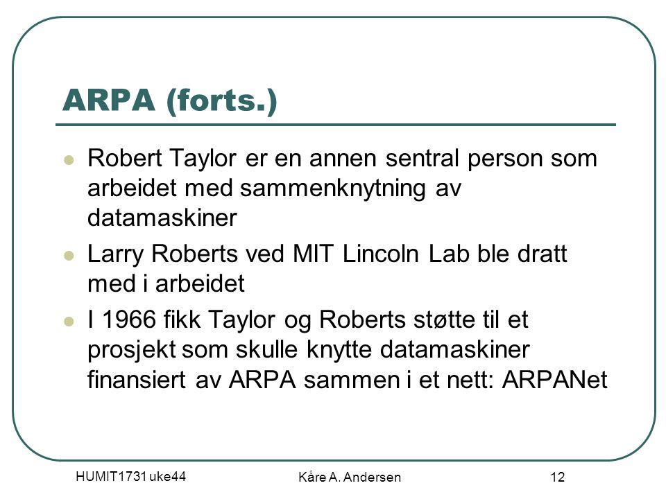 HUMIT1731 uke44 Kåre A. Andersen 12 ARPA (forts.) Robert Taylor er en annen sentral person som arbeidet med sammenknytning av datamaskiner Larry Rober
