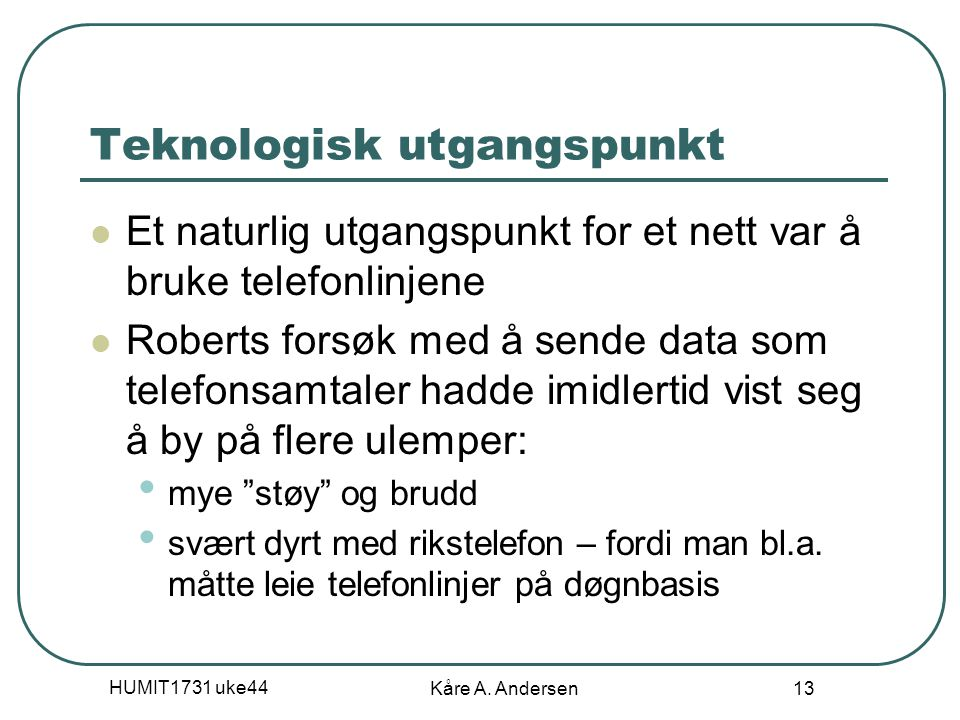HUMIT1731 uke44 Kåre A. Andersen 13 Teknologisk utgangspunkt Et naturlig utgangspunkt for et nett var å bruke telefonlinjene Roberts forsøk med å send