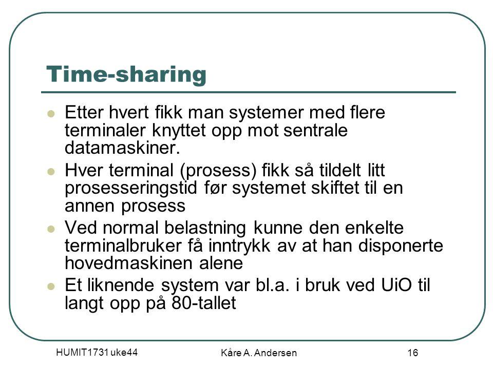 HUMIT1731 uke44 Kåre A. Andersen 16 Time-sharing Etter hvert fikk man systemer med flere terminaler knyttet opp mot sentrale datamaskiner. Hver termin