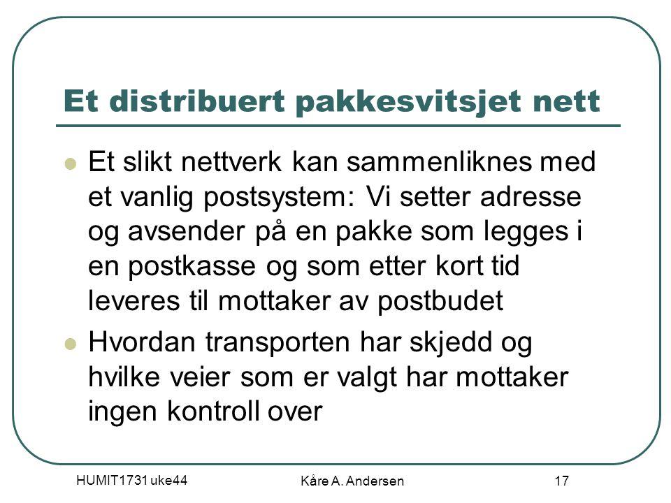 HUMIT1731 uke44 Kåre A. Andersen 17 Et distribuert pakkesvitsjet nett Et slikt nettverk kan sammenliknes med et vanlig postsystem: Vi setter adresse o