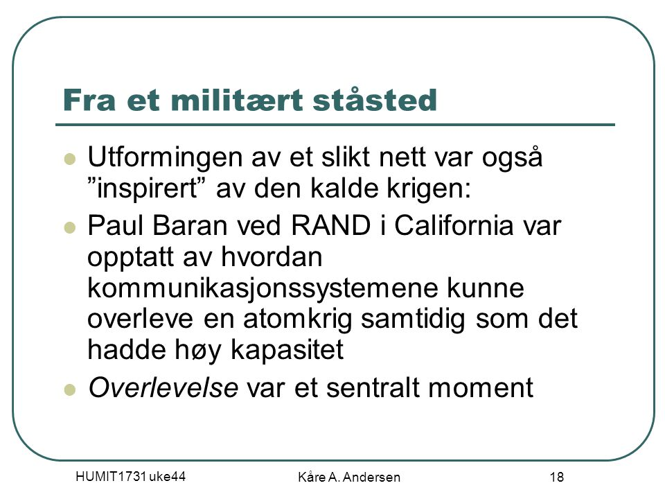 """HUMIT1731 uke44 Kåre A. Andersen 18 Fra et militært ståsted Utformingen av et slikt nett var også """"inspirert"""" av den kalde krigen: Paul Baran ved RAND"""