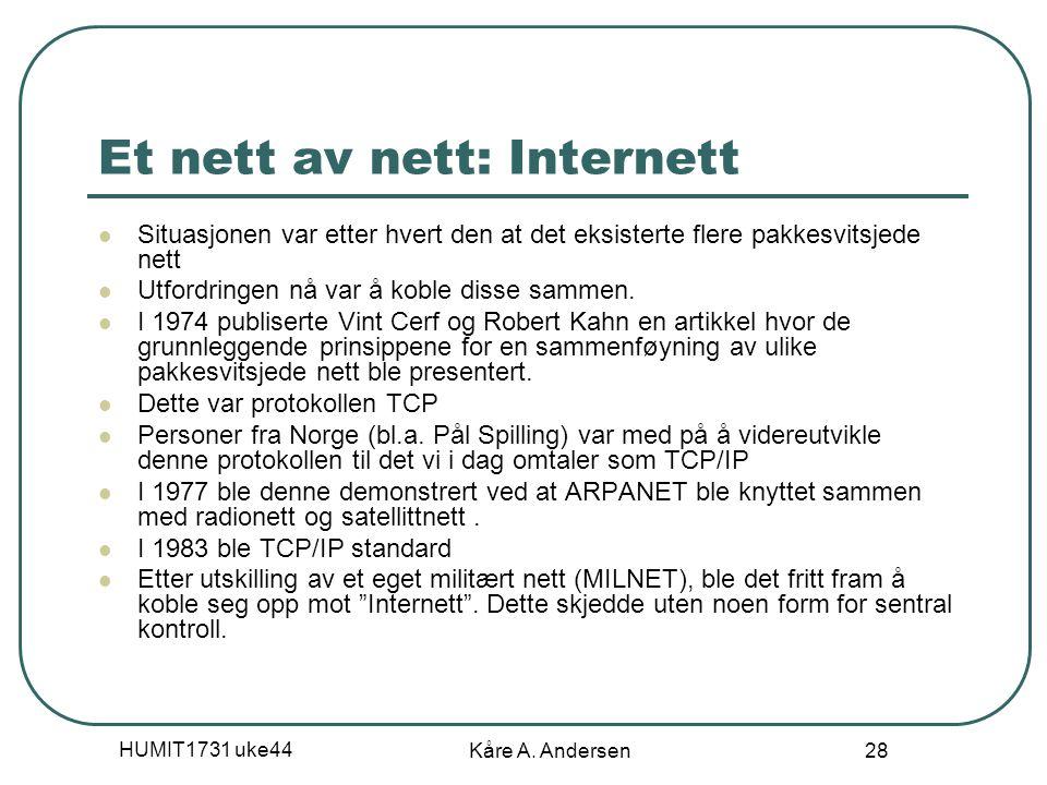 HUMIT1731 uke44 Kåre A. Andersen 28 Et nett av nett: Internett Situasjonen var etter hvert den at det eksisterte flere pakkesvitsjede nett Utfordringe