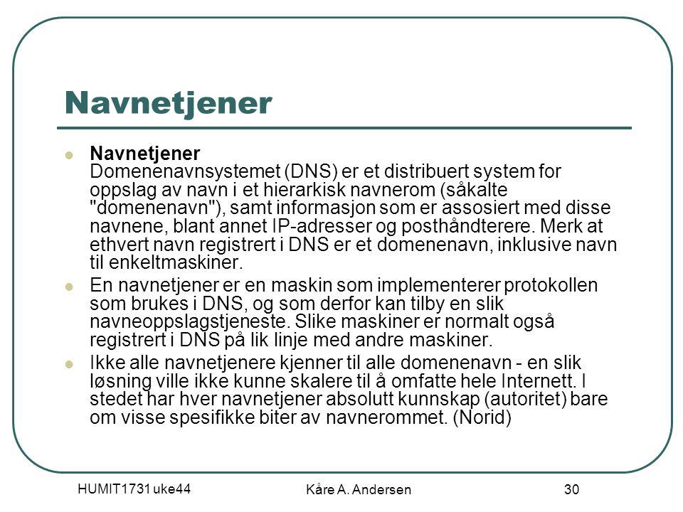 HUMIT1731 uke44 Kåre A. Andersen 30 Navnetjener Navnetjener Domenenavnsystemet (DNS) er et distribuert system for oppslag av navn i et hierarkisk navn