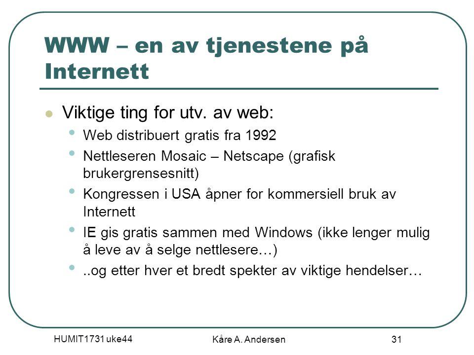 HUMIT1731 uke44 Kåre A. Andersen 31 WWW – en av tjenestene på Internett Viktige ting for utv. av web: Web distribuert gratis fra 1992 Nettleseren Mosa