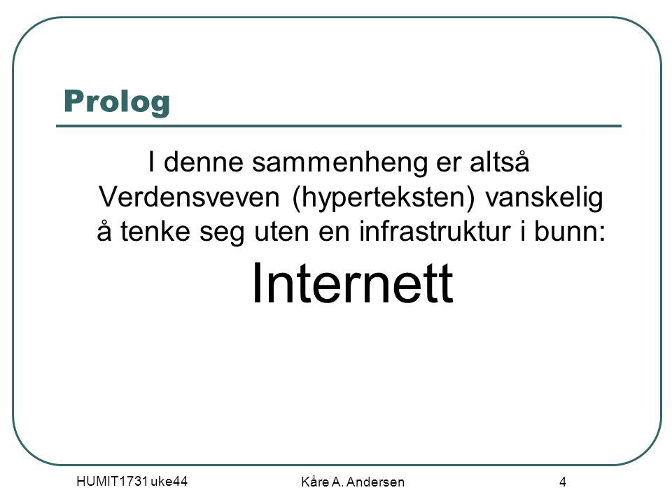 HUMIT1731 uke44 Kåre A. Andersen 4 Prolog I denne sammenheng er altså Verdensveven (hyperteksten) vanskelig å tenke seg uten en infrastruktur i bunn: