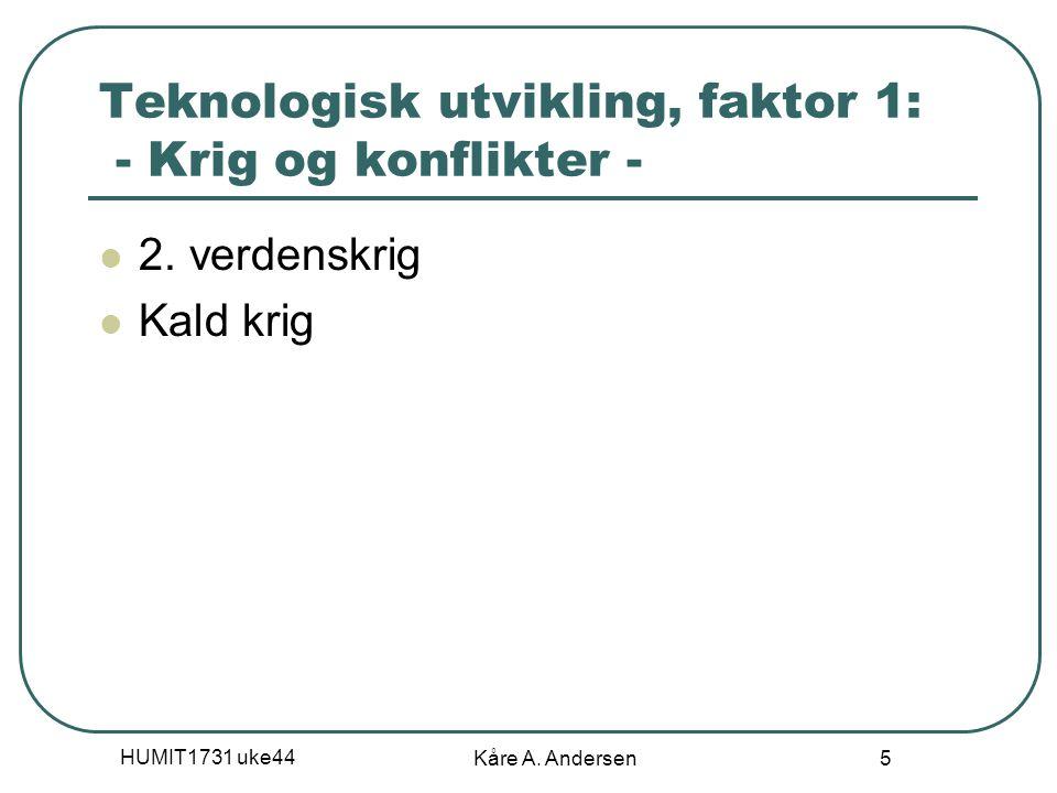 HUMIT1731 uke44 Kåre A. Andersen 5 Teknologisk utvikling, faktor 1: - Krig og konflikter - 2. verdenskrig Kald krig
