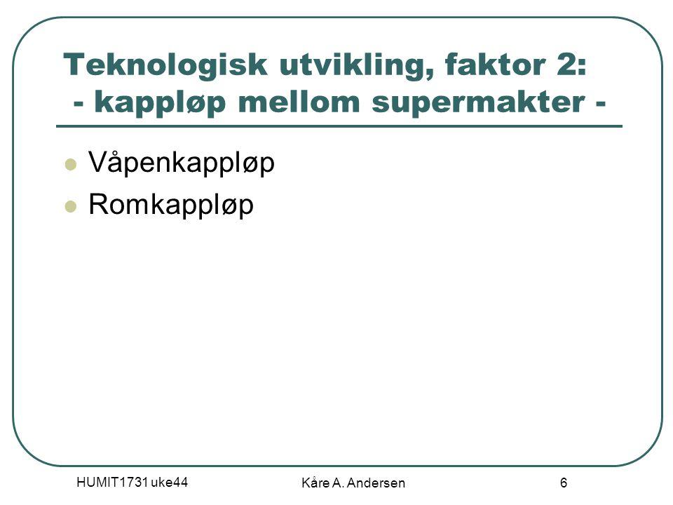 HUMIT1731 uke44 Kåre A. Andersen 6 Teknologisk utvikling, faktor 2: - kappløp mellom supermakter - Våpenkappløp Romkappløp