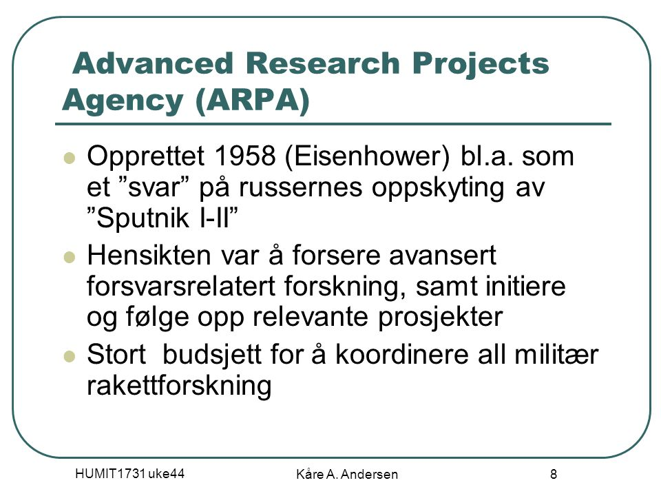 "HUMIT1731 uke44 Kåre A. Andersen 8 Advanced Research Projects Agency (ARPA) Opprettet 1958 (Eisenhower) bl.a. som et ""svar"" på russernes oppskyting av"