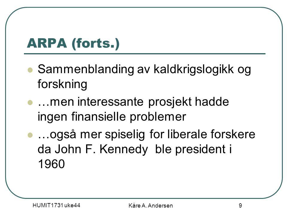HUMIT1731 uke44 Kåre A. Andersen 9 ARPA (forts.) Sammenblanding av kaldkrigslogikk og forskning …men interessante prosjekt hadde ingen finansielle pro