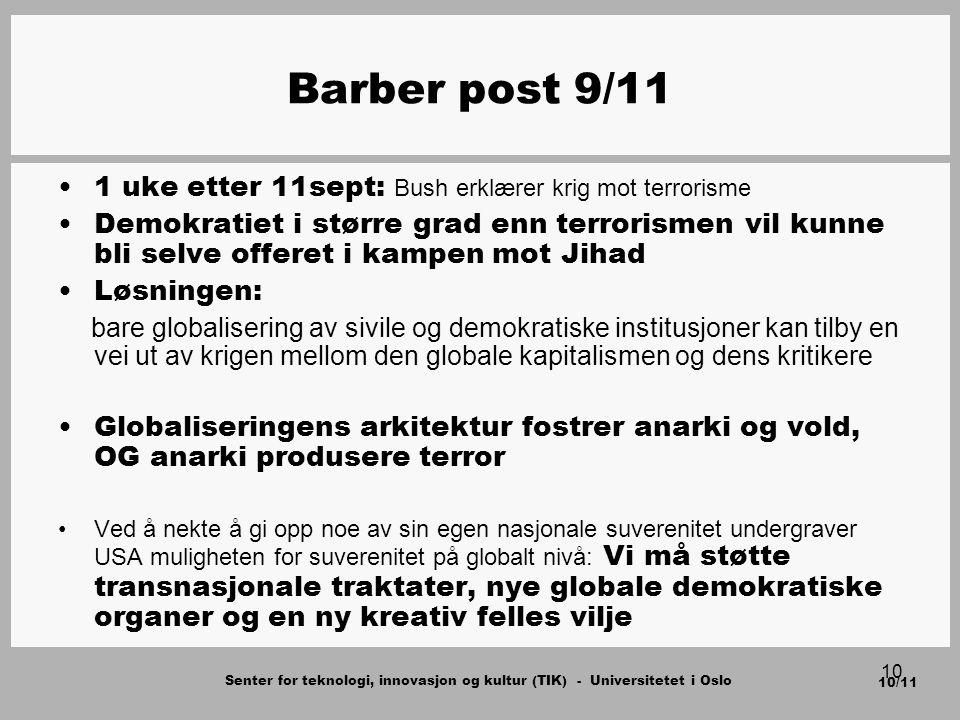 Senter for teknologi, innovasjon og kultur (TIK) - Universitetet i Oslo 10/11 10 Barber post 9/11 1 uke etter 11sept: Bush erklærer krig mot terrorisme Demokratiet i større grad enn terrorismen vil kunne bli selve offeret i kampen mot Jihad Løsningen: bare globalisering av sivile og demokratiske institusjoner kan tilby en vei ut av krigen mellom den globale kapitalismen og dens kritikere Globaliseringens arkitektur fostrer anarki og vold, OG anarki produsere terror Ved å nekte å gi opp noe av sin egen nasjonale suverenitet undergraver USA muligheten for suverenitet på globalt nivå: Vi må støtte transnasjonale traktater, nye globale demokratiske organer og en ny kreativ felles vilje