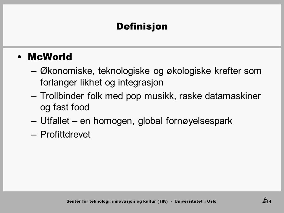 Senter for teknologi, innovasjon og kultur (TIK) - Universitetet i Oslo 4/11 4 Definisjon McWorld –Økonomiske, teknologiske og økologiske krefter som forlanger likhet og integrasjon –Trollbinder folk med pop musikk, raske datamaskiner og fast food –Utfallet – en homogen, global fornøyelsespark –Profittdrevet