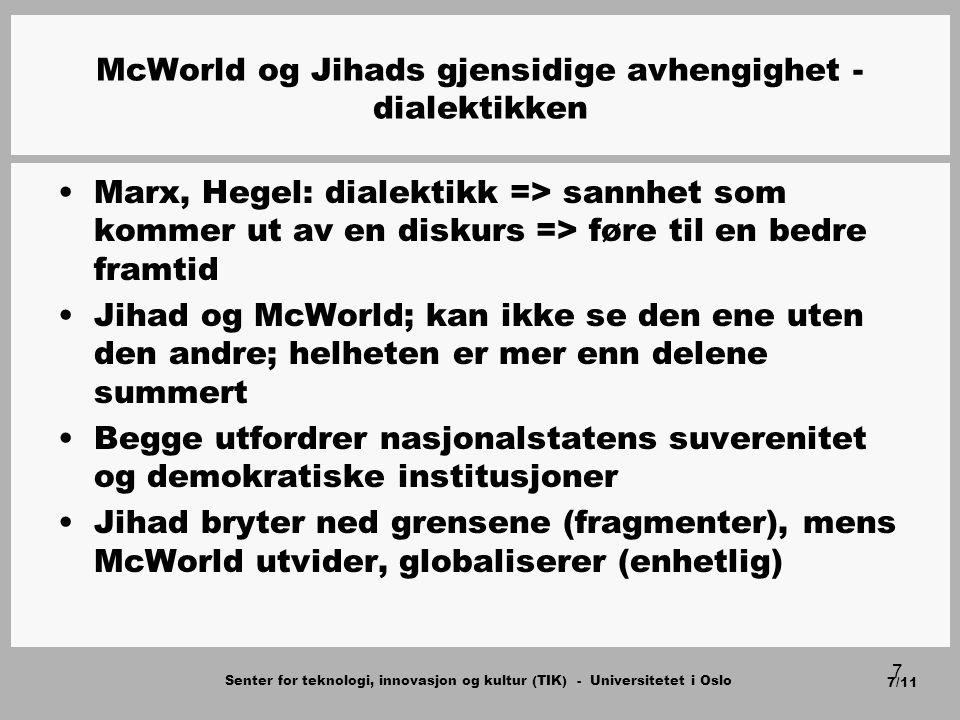 Senter for teknologi, innovasjon og kultur (TIK) - Universitetet i Oslo 7/11 7 McWorld og Jihads gjensidige avhengighet - dialektikken Marx, Hegel: dialektikk => sannhet som kommer ut av en diskurs => føre til en bedre framtid Jihad og McWorld; kan ikke se den ene uten den andre; helheten er mer enn delene summert Begge utfordrer nasjonalstatens suverenitet og demokratiske institusjoner Jihad bryter ned grensene (fragmenter), mens McWorld utvider, globaliserer (enhetlig)