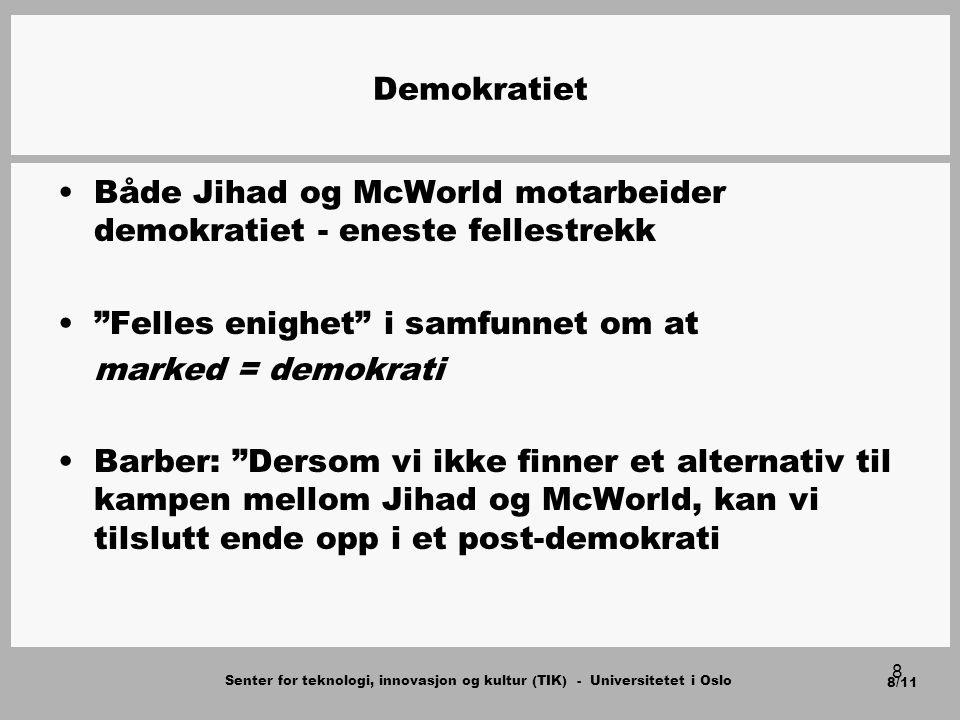 Senter for teknologi, innovasjon og kultur (TIK) - Universitetet i Oslo 8/11 8 Demokratiet Både Jihad og McWorld motarbeider demokratiet - eneste fellestrekk Felles enighet i samfunnet om at marked = demokrati Barber: Dersom vi ikke finner et alternativ til kampen mellom Jihad og McWorld, kan vi tilslutt ende opp i et post-demokrati