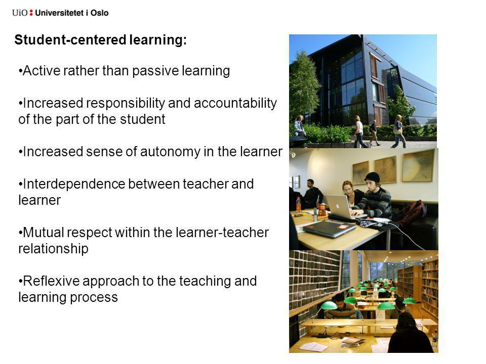 Student-centered learning: Active rather than passive learning Increased responsibility and accountability of the part of the student Increased sense of autonomy in the learner Interdependence between teacher and learner Mutual respect within the learner-teacher relationship Reflexive approach to the teaching and learning process