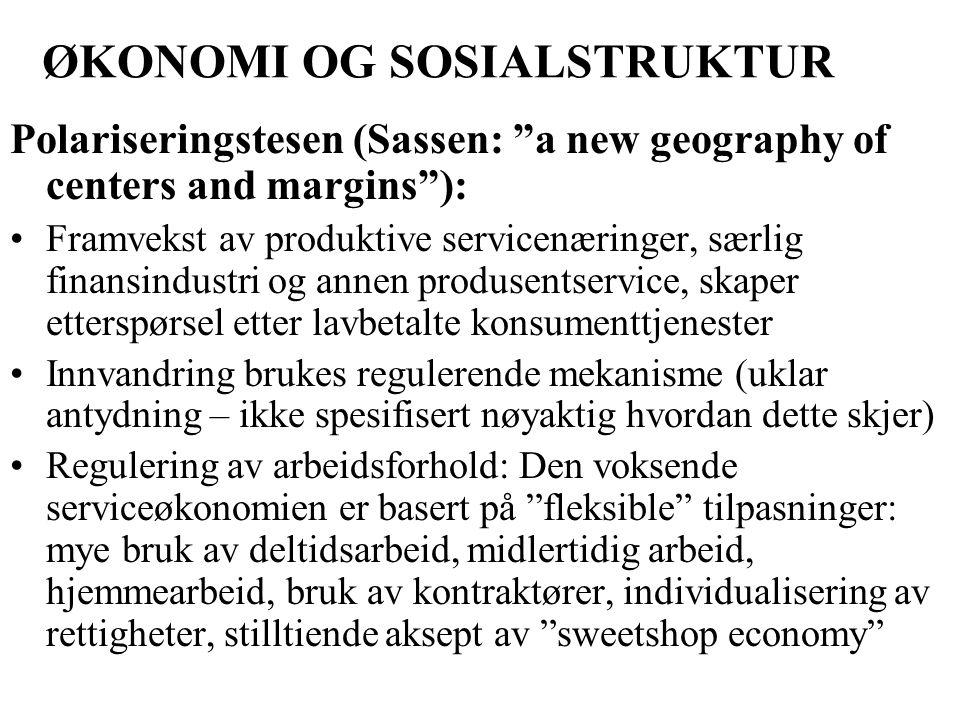 ØKONOMI OG SOSIALSTRUKTUR Polariseringstesen (Sassen: a new geography of centers and margins ): Framvekst av produktive servicenæringer, særlig finansindustri og annen produsentservice, skaper etterspørsel etter lavbetalte konsumenttjenester Innvandring brukes regulerende mekanisme (uklar antydning – ikke spesifisert nøyaktig hvordan dette skjer) Regulering av arbeidsforhold: Den voksende serviceøkonomien er basert på fleksible tilpasninger: mye bruk av deltidsarbeid, midlertidig arbeid, hjemmearbeid, bruk av kontraktører, individualisering av rettigheter, stilltiende aksept av sweetshop economy