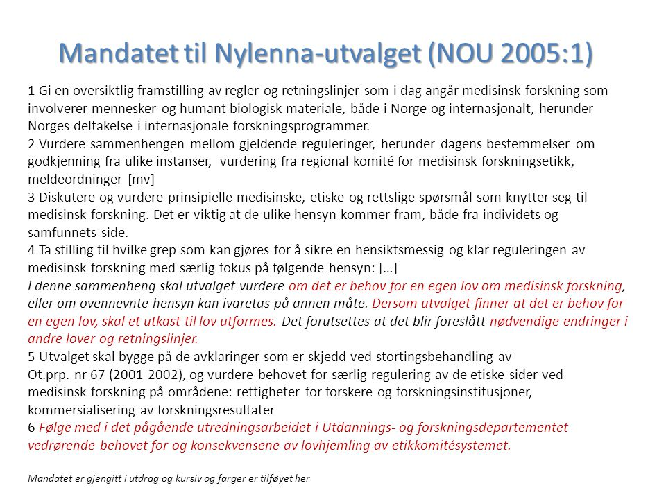 Mandatet til Nylenna-utvalget (NOU 2005:1) 1 Gi en oversiktlig framstilling av regler og retningslinjer som i dag angår medisinsk forskning som involverer mennesker og humant biologisk materiale, både i Norge og internasjonalt, herunder Norges deltakelse i internasjonale forskningsprogrammer.