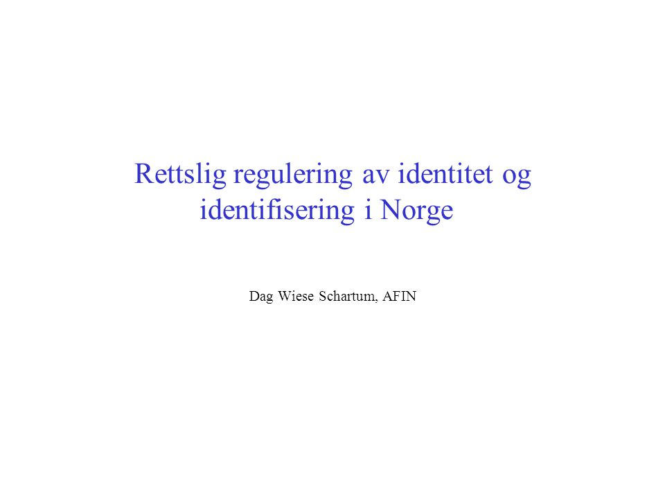 Rettslig regulering av identitet og identifisering i Norge Dag Wiese Schartum, AFIN