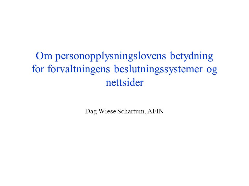 Om personopplysningslovens betydning for forvaltningens beslutningssystemer og nettsider Dag Wiese Schartum, AFIN
