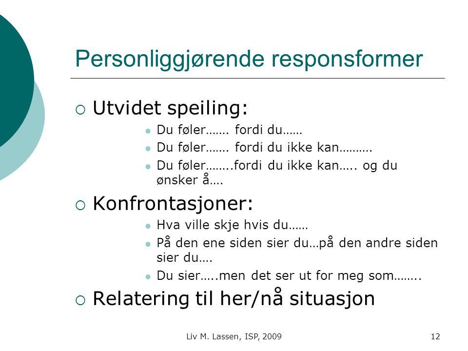 Liv M. Lassen, ISP, 200912 Personliggjørende responsformer  Utvidet speiling: Du føler……. fordi du…… Du føler……. fordi du ikke kan………. Du føler……..fo
