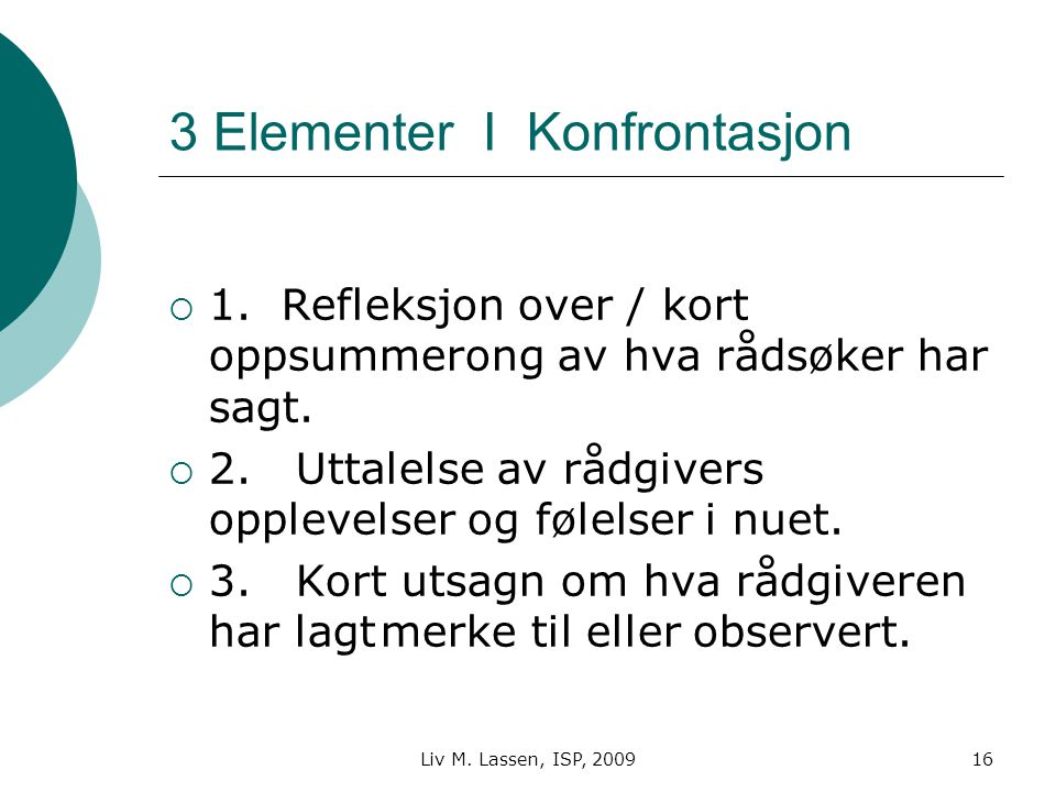 Liv M. Lassen, ISP, 200916 3 Elementer I Konfrontasjon  1. Refleksjon over / kort oppsummerong av hva rådsøker har sagt.  2. Uttalelse av rådgivers