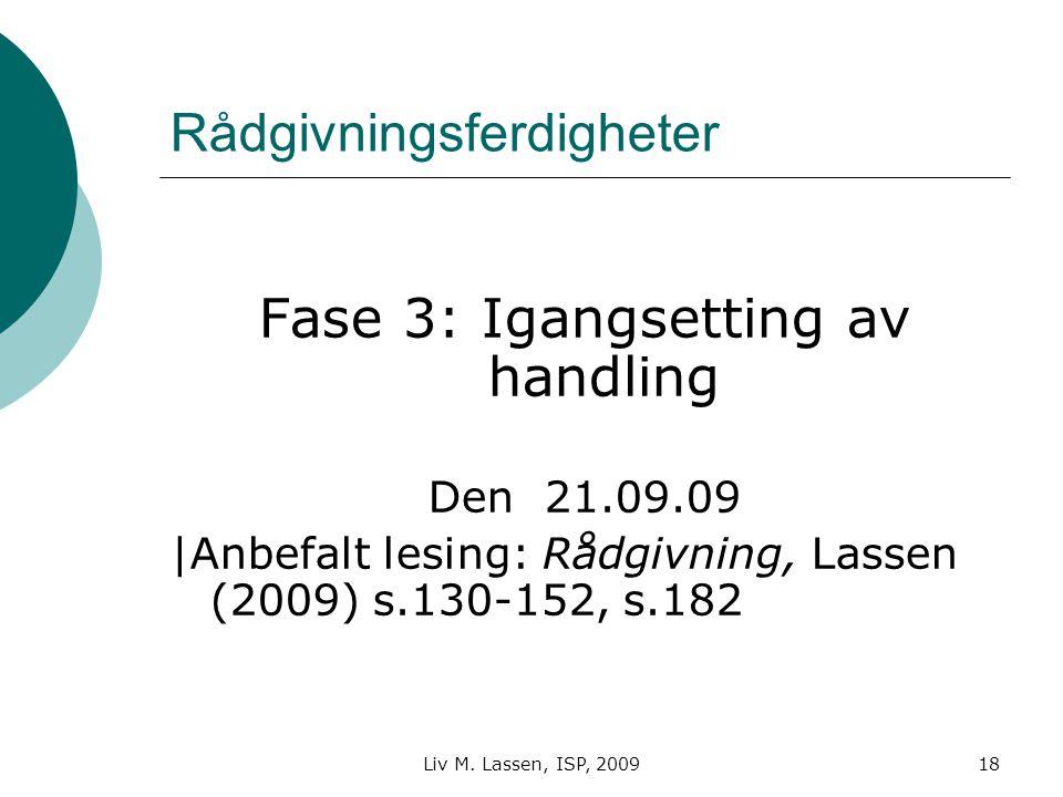 Liv M. Lassen, ISP, 200918 Rådgivningsferdigheter Fase 3: Igangsetting av handling Den 21.09.09 |Anbefalt lesing: Rådgivning, Lassen (2009) s.130-152,