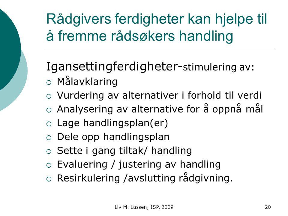 Liv M. Lassen, ISP, 200920 Rådgivers ferdigheter kan hjelpe til å fremme rådsøkers handling Igansettingferdigheter- stimulering av:  Målavklaring  V