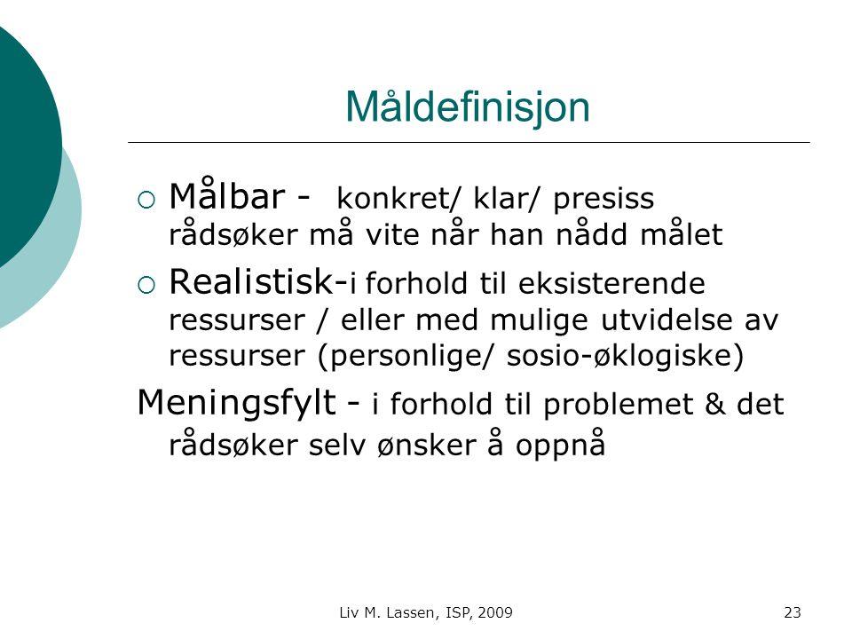 Liv M. Lassen, ISP, 200923 Måldefinisjon  Målbar - konkret/ klar/ presiss rådsøker må vite når han nådd målet  Realistisk- i forhold til eksisterend