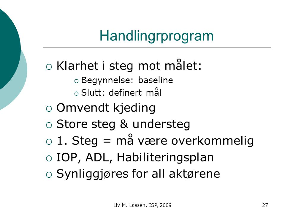 Liv M. Lassen, ISP, 200927 Handlingrprogram  Klarhet i steg mot målet:  Begynnelse: baseline  Slutt: definert mål  Omvendt kjeding  Store steg &
