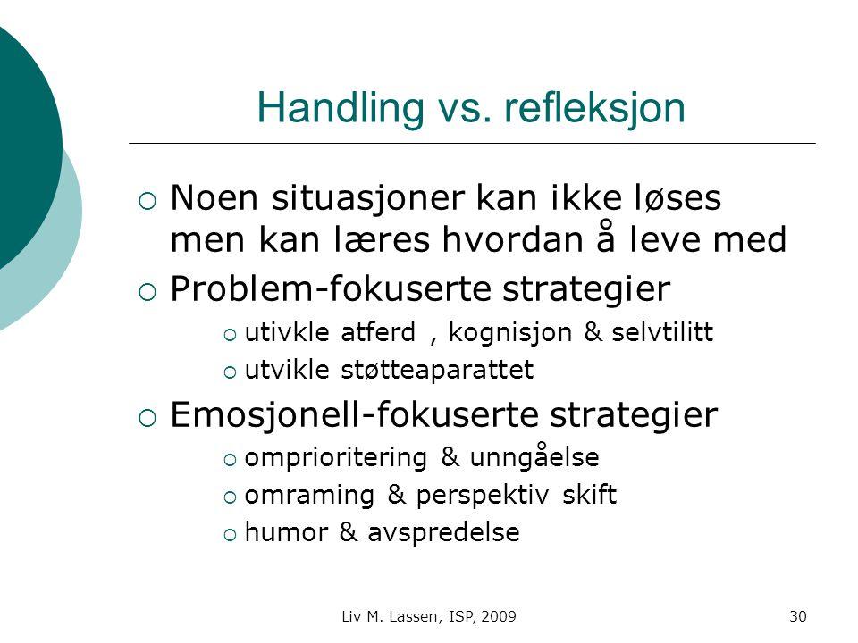 Liv M. Lassen, ISP, 200930 Handling vs. refleksjon  Noen situasjoner kan ikke løses men kan læres hvordan å leve med  Problem-fokuserte strategier 