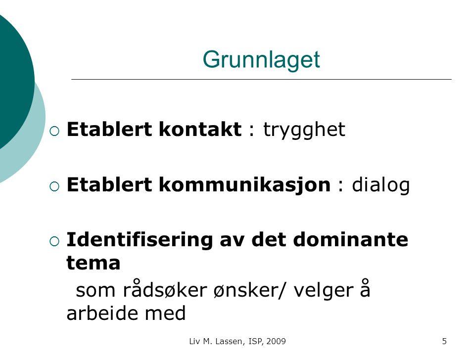 Liv M. Lassen, ISP, 20095 Grunnlaget  Etablert kontakt : trygghet  Etablert kommunikasjon : dialog  Identifisering av det dominante tema som rådsøk