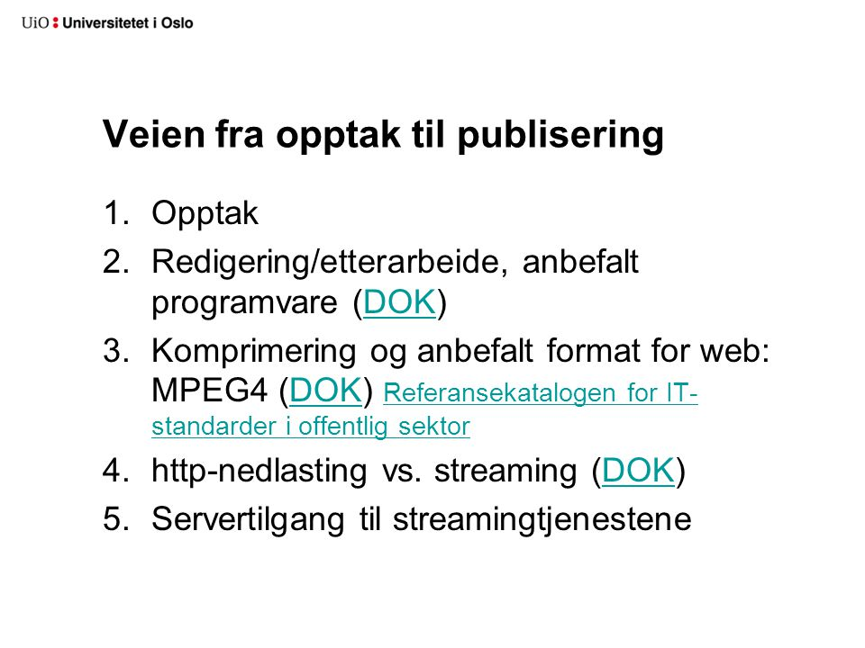 Veien fra opptak til publisering 1.Opptak 2.Redigering/etterarbeide, anbefalt programvare (DOK)DOK 3.Komprimering og anbefalt format for web: MPEG4 (DOK) Referansekatalogen for IT- standarder i offentlig sektorDOK Referansekatalogen for IT- standarder i offentlig sektor 4.http-nedlasting vs.