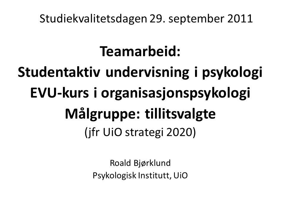 Studiekvalitetsdagen 29. september 2011 Teamarbeid: Studentaktiv undervisning i psykologi EVU-kurs i organisasjonspsykologi Målgruppe: tillitsvalgte (