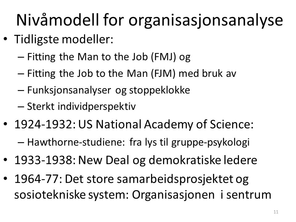 11 Nivåmodell for organisasjonsanalyse Tidligste modeller: – Fitting the Man to the Job (FMJ) og – Fitting the Job to the Man (FJM) med bruk av – Funk