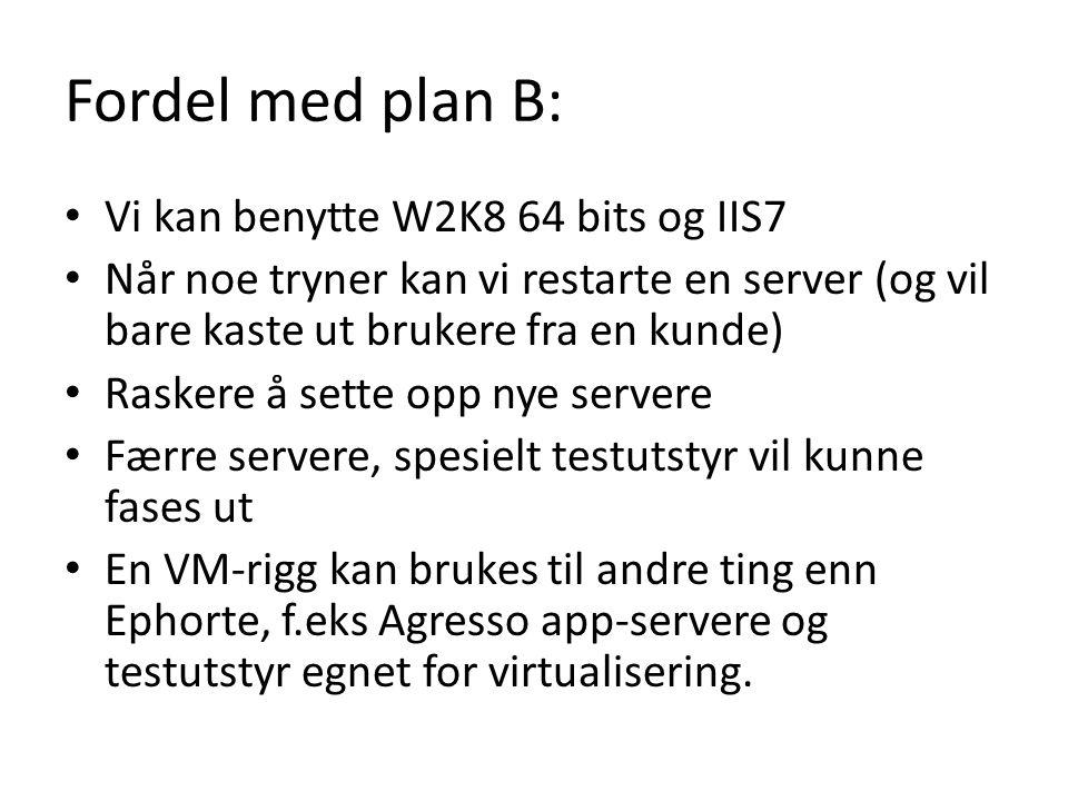 Fordel med plan B: Vi kan benytte W2K8 64 bits og IIS7 Når noe tryner kan vi restarte en server (og vil bare kaste ut brukere fra en kunde) Raskere å sette opp nye servere Færre servere, spesielt testutstyr vil kunne fases ut En VM-rigg kan brukes til andre ting enn Ephorte, f.eks Agresso app-servere og testutstyr egnet for virtualisering.