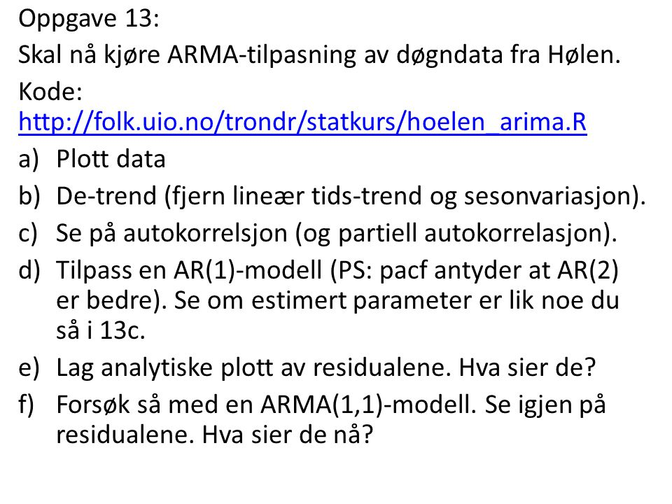 Oppgave 13: Skal nå kjøre ARMA-tilpasning av døgndata fra Hølen. Kode: http://folk.uio.no/trondr/statkurs/hoelen_arima.R http://folk.uio.no/trondr/sta