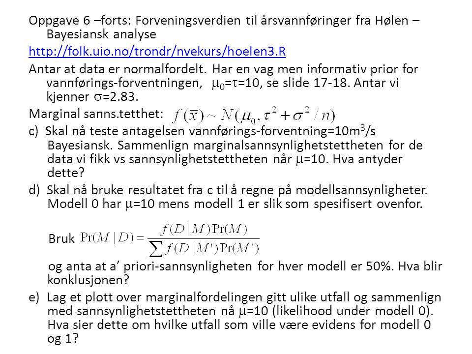 Oppgave 6 –forts: Forveningsverdien til årsvannføringer fra Hølen – Bayesiansk analyse http://folk.uio.no/trondr/nvekurs/hoelen3.R Antar at data er no