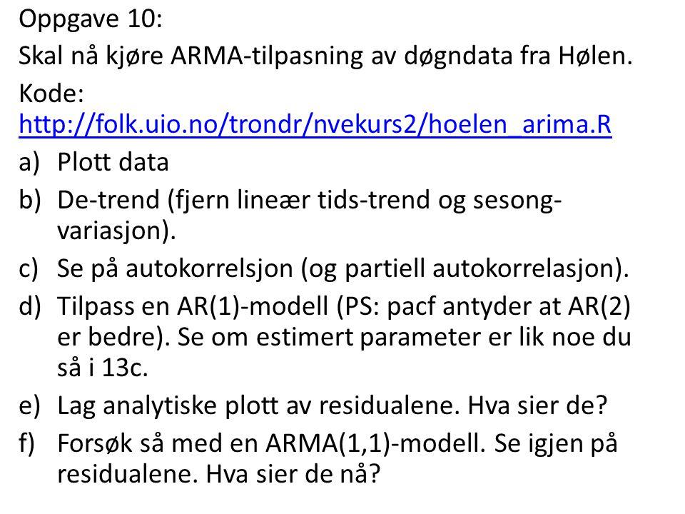 Oppgave 10: Skal nå kjøre ARMA-tilpasning av døgndata fra Hølen. Kode: http://folk.uio.no/trondr/nvekurs2/hoelen_arima.R http://folk.uio.no/trondr/nve