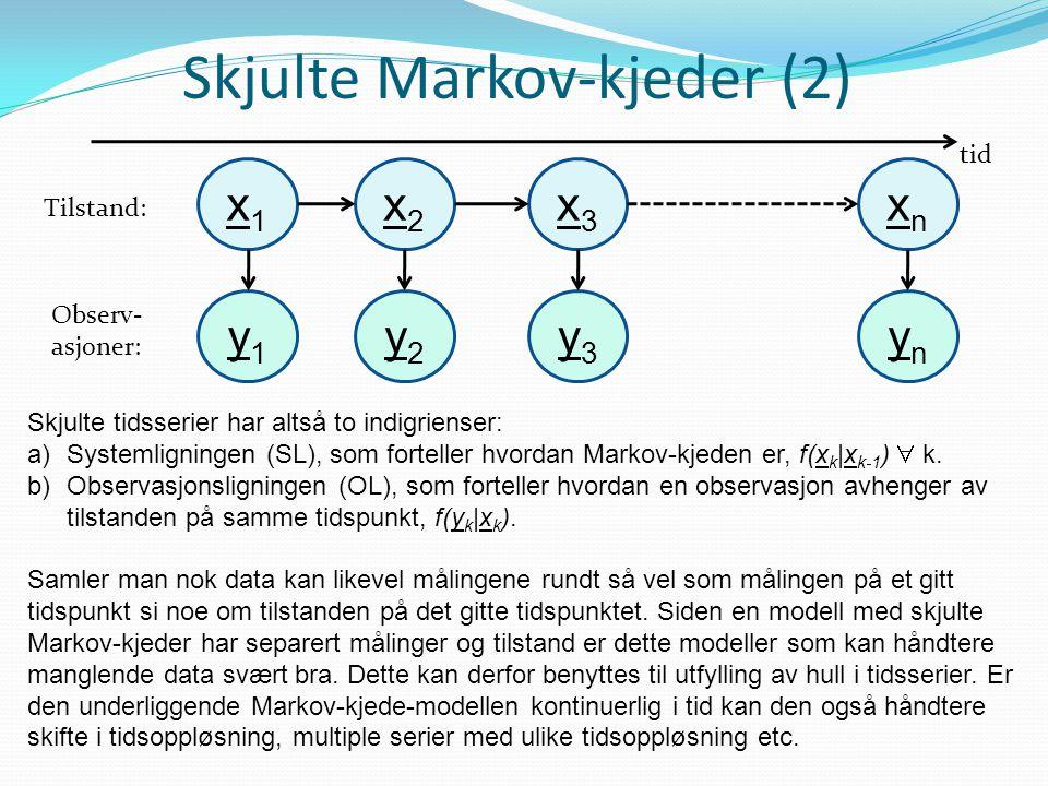 Skjulte Markov-kjeder (2) x1x1 tid x2x2 x3x3 xnxn Tilstand: Observ- asjoner: y1y1 y2y2 y3y3 ynyn Skjulte tidsserier har altså to indigrienser: a)Systemligningen (SL), som forteller hvordan Markov-kjeden er, f(x k |x k-1 )  k.
