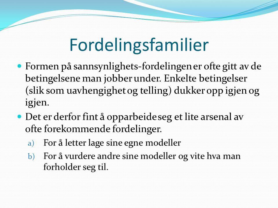 Fordelingsfamilier Formen på sannsynlighets-fordelingen er ofte gitt av de betingelsene man jobber under. Enkelte betingelser (slik som uavhengighet o