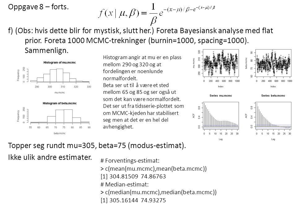 Oppgave 8 – forts. f) (Obs: hvis dette blir for mystisk, slutt her.) Foreta Bayesiansk analyse med flat prior. Foreta 1000 MCMC-trekninger (burnin=100