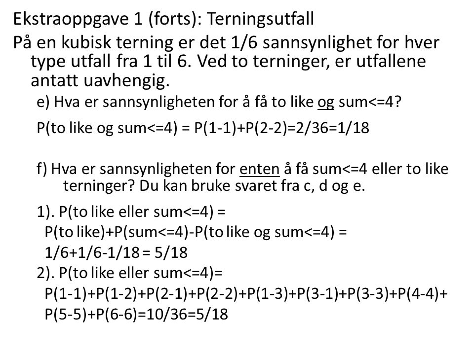 Ekstraoppgave 1 (forts): Terningsutfall På en kubisk terning er det 1/6 sannsynlighet for hver type utfall fra 1 til 6. Ved to terninger, er utfallene