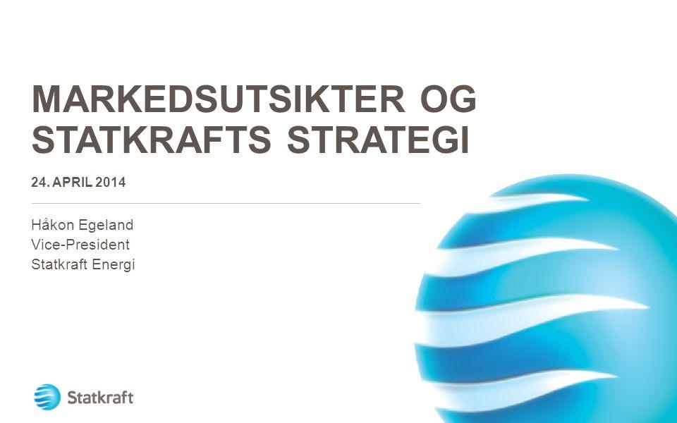 MARKEDSUTSIKTER OG STATKRAFTS STRATEGI 24. APRIL 2014 Håkon Egeland Vice-President Statkraft Energi