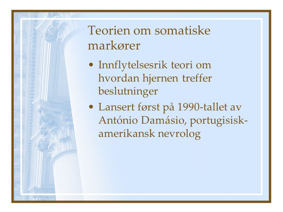 Teorien om somatiske markører Innflytelsesrik teori om hvordan hjernen treffer beslutninger Lansert først på 1990-tallet av António Damásio, portugisisk- amerikansk nevrolog