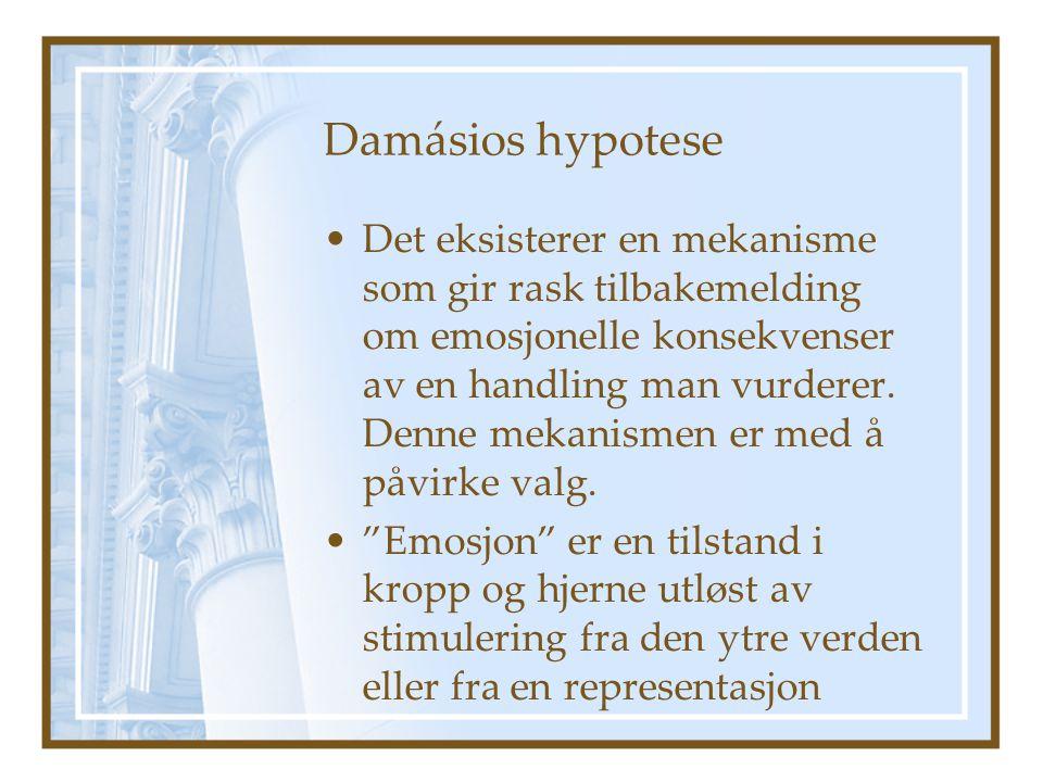 Damásios hypotese Det eksisterer en mekanisme som gir rask tilbakemelding om emosjonelle konsekvenser av en handling man vurderer. Denne mekanismen er