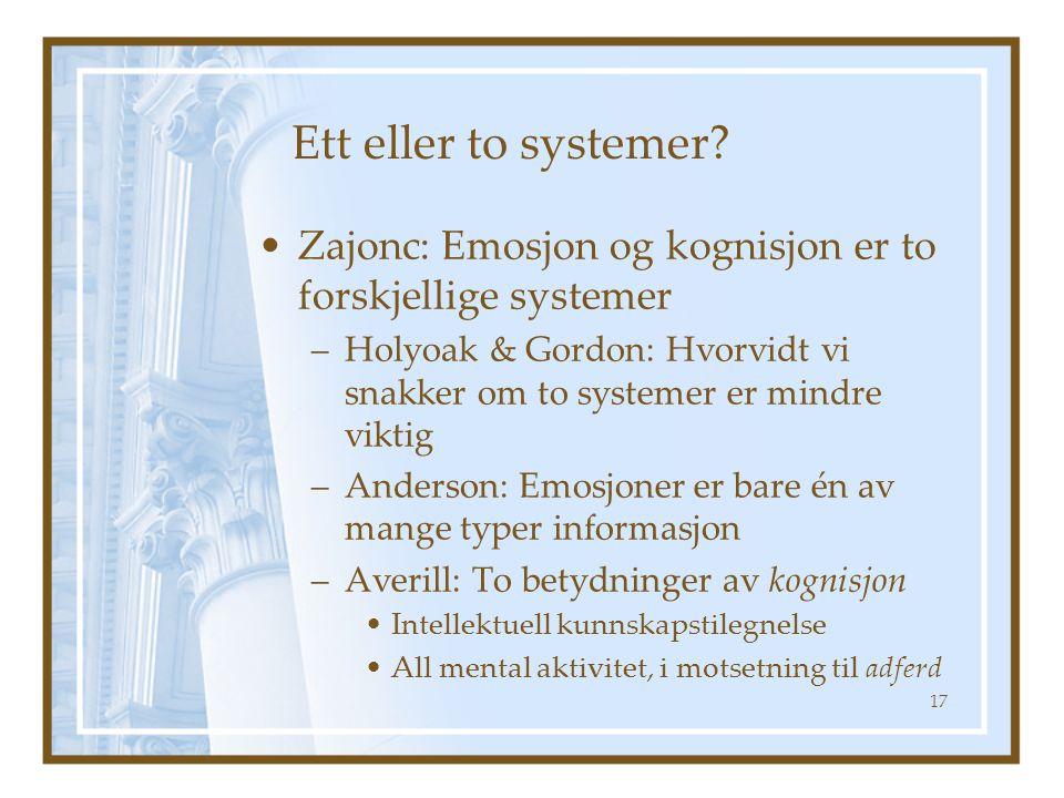 Ett eller to systemer? Zajonc: Emosjon og kognisjon er to forskjellige systemer –Holyoak & Gordon: Hvorvidt vi snakker om to systemer er mindre viktig